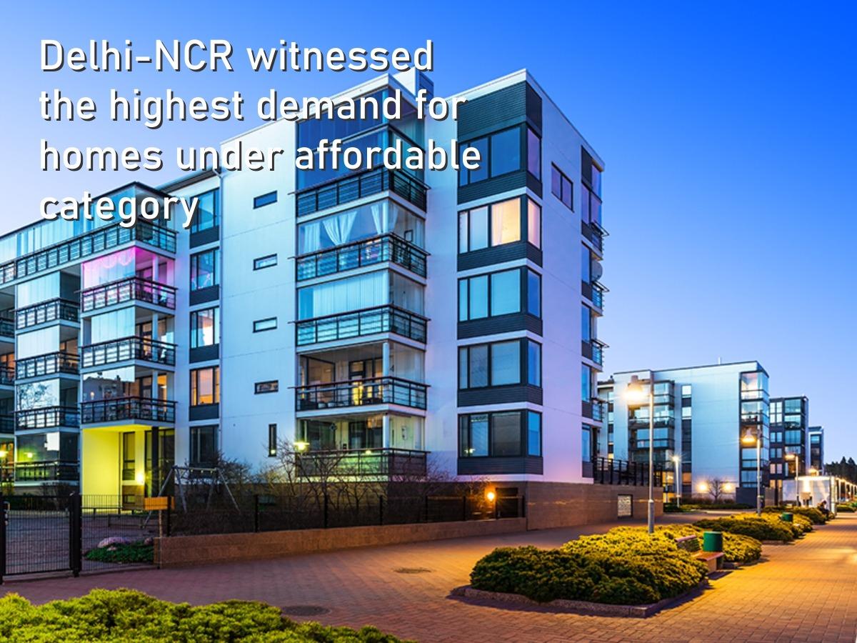 Delhi-NCR witnessed the highest demand for homes under affordable category